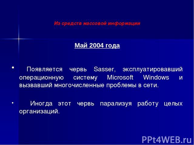 Май 2004 года Появляется червь Sasser, эксплуатировавший операционную систему Microsoft Windows и вызвавший многочисленные проблемы в сети. Иногда этот червь парализуя работу целых организаций. Из средств массовой информации