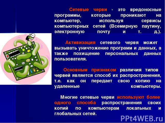 Сетевые черви - это вредоносные программы, которые проникают на компьютер, используя сервисы компьютерных сетей (Всемирную паутину, электронную почту и т. д.). Активизация сетевого червя может вызывать уничтожение программ и данных, а также похищени…