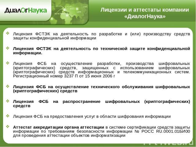 Лицензии и аттестаты компании «ДиалогНаука» Лицензия ФСТЭК на деятельность по разработке и (или) производству средств защиты конфиденциальной информации Лицензия ФСТЭК на деятельность по технической защите конфиденциальной информации. Лицензия ФСБ н…
