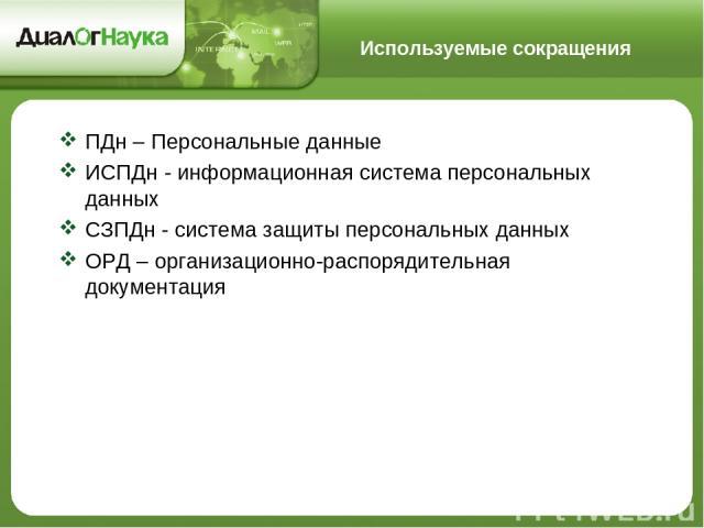 Используемые сокращения ПДн – Персональные данные ИСПДн - информационная система персональных данных СЗПДн - система защиты персональных данных ОРД – организационно-распорядительная документация