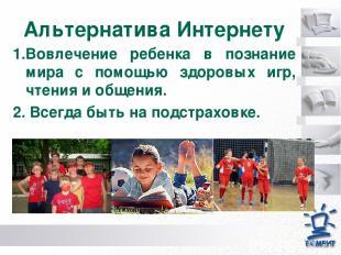 Альтернатива Интернету 1.Вовлечение ребенка в познание мира с помощью здоровых и