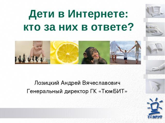 Дети в Интернете: кто за них в ответе? Лозицкий Андрей Вячеславович Генеральный директор ГК «ТюмБИТ»