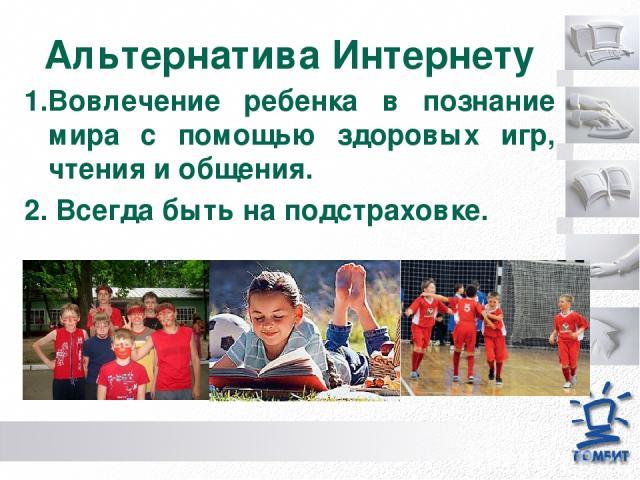 Альтернатива Интернету 1.Вовлечение ребенка в познание мира с помощью здоровых игр, чтения и общения. 2. Всегда быть на подстраховке.