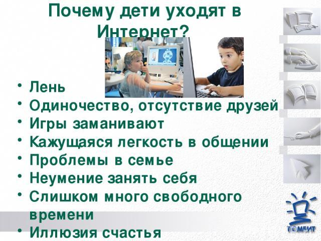 Почему дети уходят в Интернет? Лень Одиночество, отсутствие друзей Игры заманивают Кажущаяся легкость в общении Проблемы в семье Неумение занять себя Слишком много свободного времени Иллюзия счастья