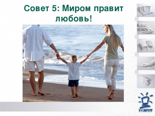 Совет 5: Миром правит любовь!
