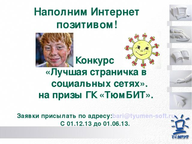 Наполним Интернет позитивом! Конкурс «Лучшая страничка в социальных сетях». на призы ГК «ТюмБИТ». Заявки присылать по адресу:bari@tyumen-soft.ru С 01.12.13 до 01.06.13.