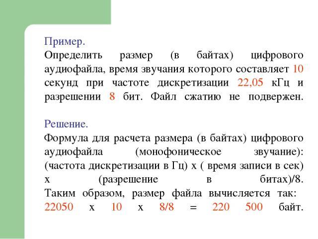 Пример. Определить размер (в байтах) цифрового аудиофайла, время звучания которого составляет 10 секунд при частоте дискретизации 22,05 кГц и разрешении 8 бит. Файл сжатию не подвержен. Решение. Формула для расчета размера (в байтах) цифрового аудио…