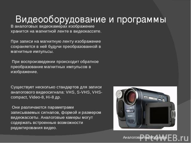 Видеооборудование и программы Аналоговая видеокамера В аналоговых видеокамерах изображение хранится на магнитной ленте в видеокассете. При записи на магнитную ленту изображение сохраняется в ней будучи преобразованной в магнитные импульсы. При воспр…