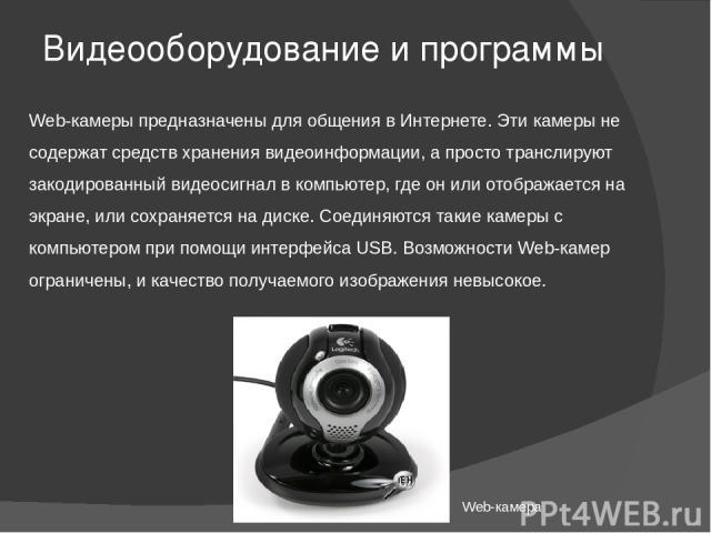 Видеооборудование и программы Web-камеры предназначены для общения в Интернете. Эти камеры не содержат средств хранения видеоинформации, а просто транслируют закодированный видеосигнал в компьютер, где он или отображается на экране, или сохраняется …