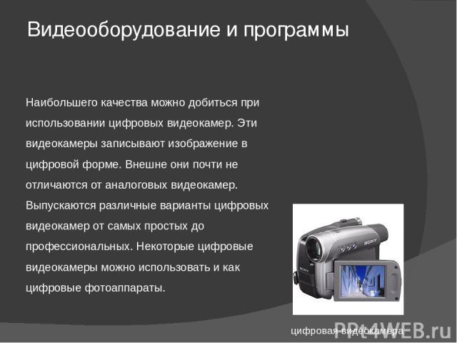 Видеооборудование и программы Наибольшего качества можно добиться при использовании цифровых видеокамер. Эти видеокамеры записывают изображение в цифровой форме. Внешне они почти не отличаются от аналоговых видеокамер. Выпускаются различные варианты…
