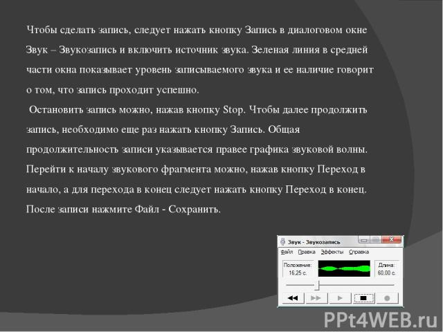 Чтобы сделать запись, следует нажать кнопку Запись в диалоговом окне Звук – Звукозапись и включить источник звука. Зеленая линия в средней части окна показывает уровень записываемого звука и ее наличие говорит о том, что запись проходит успешно. Ост…