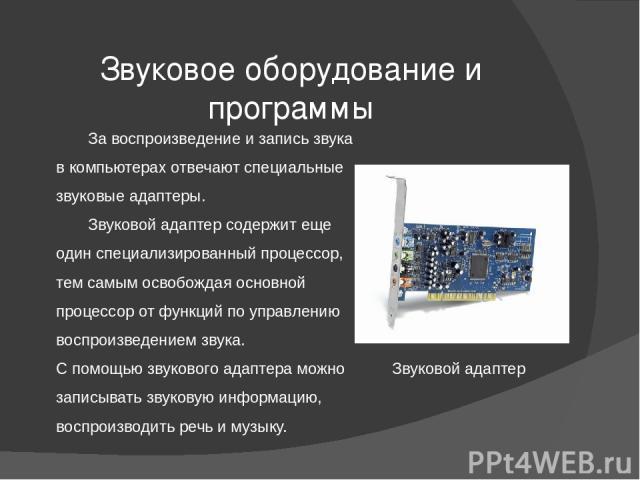 Звуковое оборудование и программы За воспроизведение и запись звука в компьютерах отвечают специальные звуковые адаптеры. Звуковой адаптер содержит еще один специализированный процессор, тем самым освобождая основной процессор от функций по управлен…