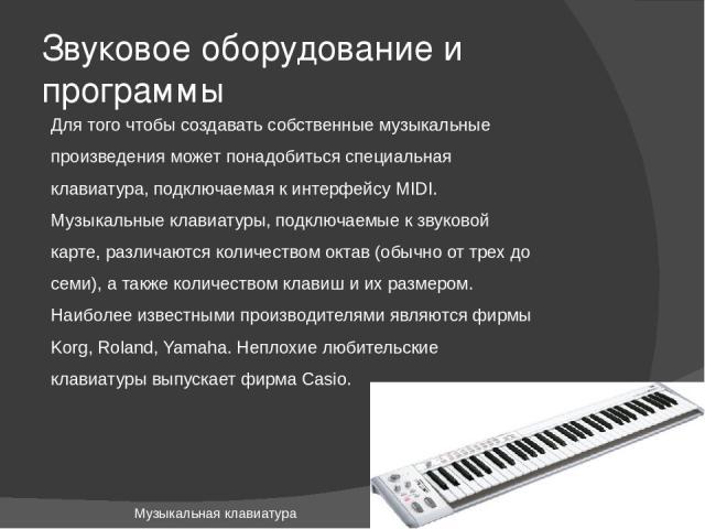 Звуковое оборудование и программы Для того чтобы создавать собственные музыкальные произведения может понадобиться специальная клавиатура, подключаемая к интерфейсу MIDI. Музыкальные клавиатуры, подключаемые к звуковой карте, различаются количеством…