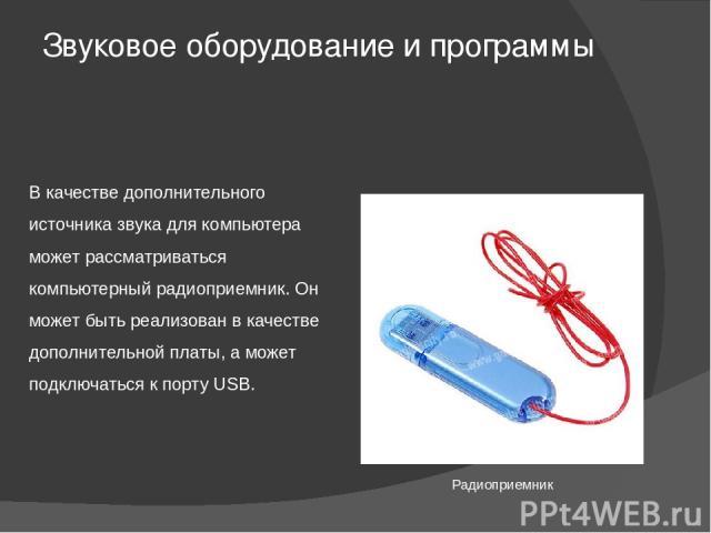 Звуковое оборудование и программы В качестве дополнительного источника звука для компьютера может рассматриваться компьютерный радиоприемник. Он может быть реализован в качестве дополнительной платы, а может подключаться к порту USB. Радиоприемник