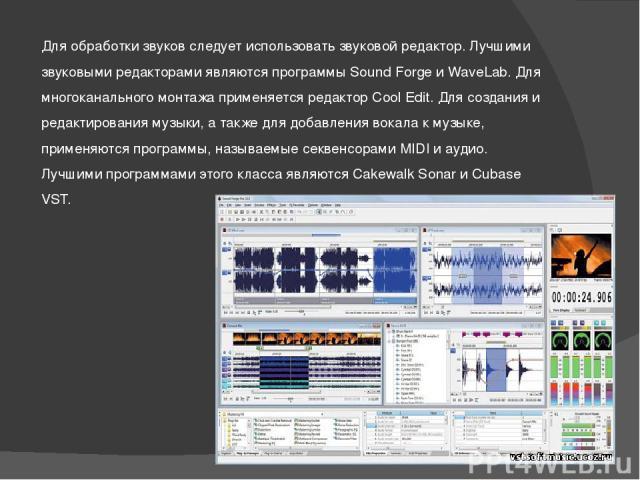Для обработки звуков следует использовать звуковой редактор. Лучшими звуковыми редакторами являются программы Sound Forge и WaveLab. Для многоканального монтажа применяется редактор Cool Edit. Для создания и редактирования музыки, а также для добавл…