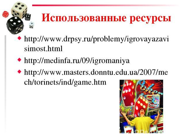Использованные ресурсы http://www.drpsy.ru/problemy/igrovayazavisimost.html http://medinfa.ru/09/igromaniya http://www.masters.donntu.edu.ua/2007/mech/torinets/ind/game.htm