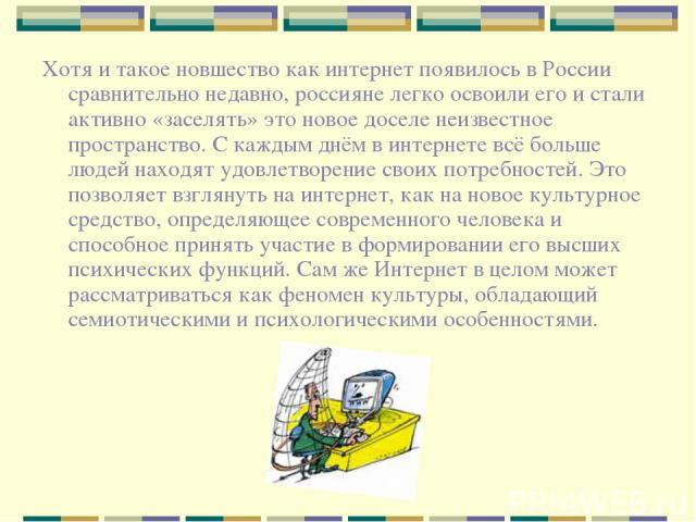 Хотя и такое новшество как интернет появилось в России сравнительно недавно, россияне легко освоили его и стали активно «заселять» это новое доселе неизвестное пространство. С каждым днём в интернете всё больше людей находят удовлетворение своих пот…