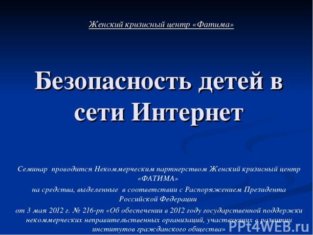 Безопасность детей в сети Интернет Семинар проводится Некоммерческим партнерством Женский кризисный центр «ФАТИМА» на средства, выделенные в соответствии с Распоряжением Президента Российской Федерации от 3 мая 2012 г. № 216-рп «Об обеспечении в 201…