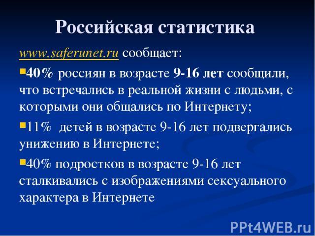 Российская статистика www.saferunet.ru сообщает: 40% россиян в возрасте 9-16 лет сообщили, что встречались в реальной жизни с людьми, с которыми они общались по Интернету; 11% детей в возрасте 9-16 лет подвергались унижению в Интернете; 40% подростк…