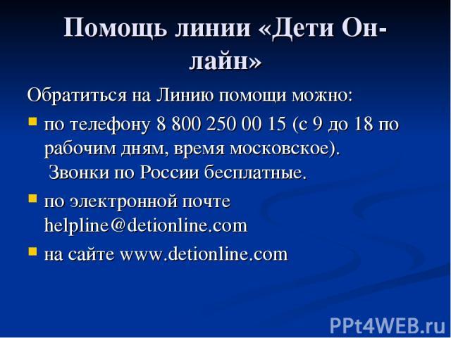 Помощь линии «Дети Он-лайн» Обратиться на Линию помощи можно: по телефону 8 800 250 00 15 (с 9 до 18 по рабочим дням, время московское). Звонки по России бесплатные. по электронной почте helpline@detionline.com на сайте www.detionline.com