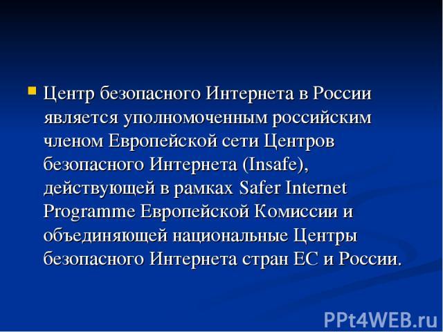 Центр безопасного Интернета в России является уполномоченным российским членом Европейской сети Центров безопасного Интернета (Insafe), действующей в рамках Safer Internet Programme Европейской Комиссии и объединяющей национальные Центры безопасного…