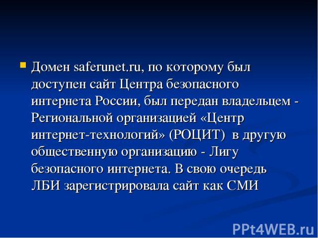 Домен saferunet.ru, по которому был доступен сайт Центра безопасного интернета России, был передан владельцем - Региональной организацией «Центр интернет-технологий» (РОЦИТ) в другую общественную организацию - Лигу безопасного интернета. В свою очер…