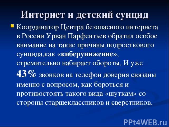 Интернет и детский суицид Координатор Центра безопасного интернета в России Урван Парфентьев обратил особое внимание на такие причины подросткового суицида,как «киберунижение», стремительно набирает обороты. И уже 43% звонков на телефон доверия связ…