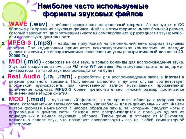 Наиболее часто используемые форматы звуковых файлов 1. WAVE (.wav) - наиболее широко распространенный формат. Используется в ОС Windows для хранения звуковых файлов. Файлы в этом формате имеют большой размер, который зависит от: дискретизации (часто…