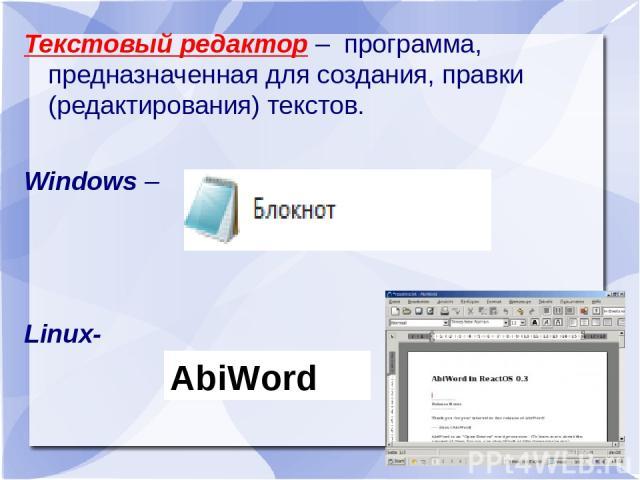 Текстовый редактор – программа, предназначенная для создания, правки (редактирования) текстов. Windows – Linux- AbiWord