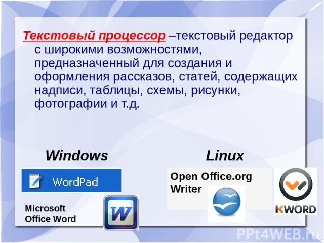 Текстовый процессор –текстовый редактор с широкими возможностями, предназначенный для создания и оформления рассказов, статей, содержащих надписи, таблицы, схемы, рисунки, фотографии и т.д. Windows Linux Open Office.org Writer Microsoft Office Word