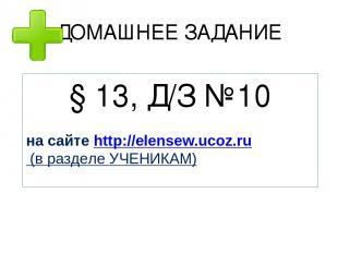 ДОМАШНЕЕ ЗАДАНИЕ § 13, Д/З №10 на сайте http://elensew.ucoz.ru (в разделе УЧЕНИК