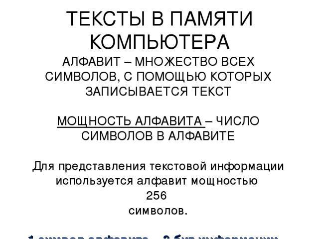 ТЕКСТЫ В ПАМЯТИ КОМПЬЮТЕРА АЛФАВИТ – МНОЖЕСТВО ВСЕХ СИМВОЛОВ, С ПОМОЩЬЮ КОТОРЫХ ЗАПИСЫВАЕТСЯ ТЕКСТ МОЩНОСТЬ АЛФАВИТА – ЧИСЛО СИМВОЛОВ В АЛФАВИТЕ Для представления текстовой информации используется алфавит мощностью 256 символов. 1 символ алфавита = …