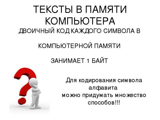 ТЕКСТЫ В ПАМЯТИ КОМПЬЮТЕРА ДВОИЧНЫЙ КОД КАЖДОГО СИМВОЛА В КОМПЬЮТЕРНОЙ ПАМЯТИ ЗАНИМАЕТ 1 БАЙТ Для кодирования символа алфавита можно придумать множество способов!!!