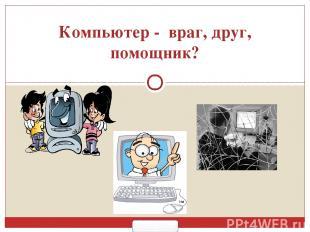 Компьютер - враг, друг, помощник? 900igr.net