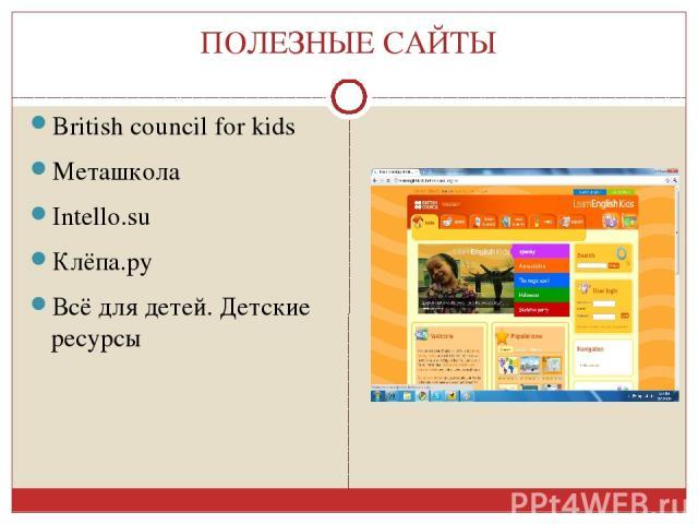 ПОЛЕЗНЫЕ САЙТЫ British council for kids Меташкола Intello.su Клёпа.ру Всё для детей. Детские ресурсы