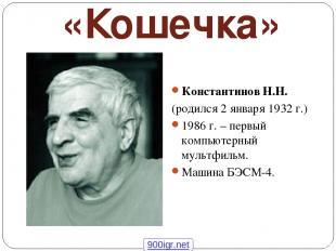 «Кошечка» Константинов Н.Н. (родился 2 января 1932 г.) 1986 г. – первый компьюте