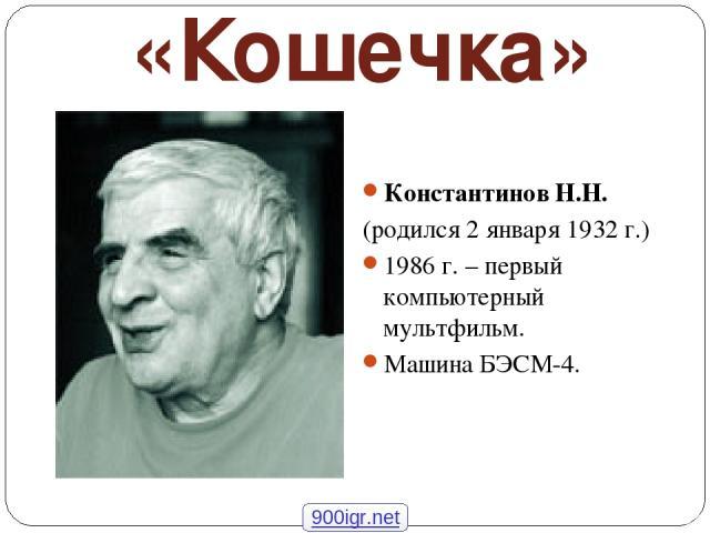 «Кошечка» Константинов Н.Н. (родился 2 января 1932 г.) 1986 г. – первый компьютерный мультфильм. Машина БЭСМ-4. 900igr.net