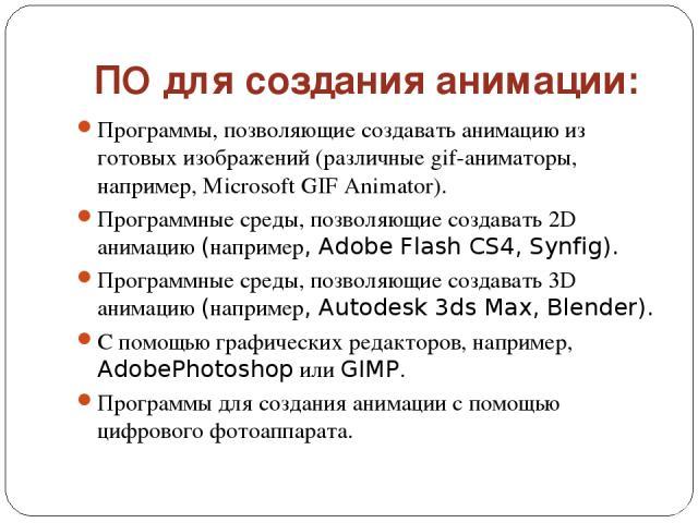 ПО для создания анимации: Программы, позволяющие создавать анимацию из готовых изображений (различные gif-аниматоры, например, Microsoft GIF Animator). Программные среды, позволяющие создавать 2D анимацию (например, Adobe Flash CS4, Synfig). Програм…