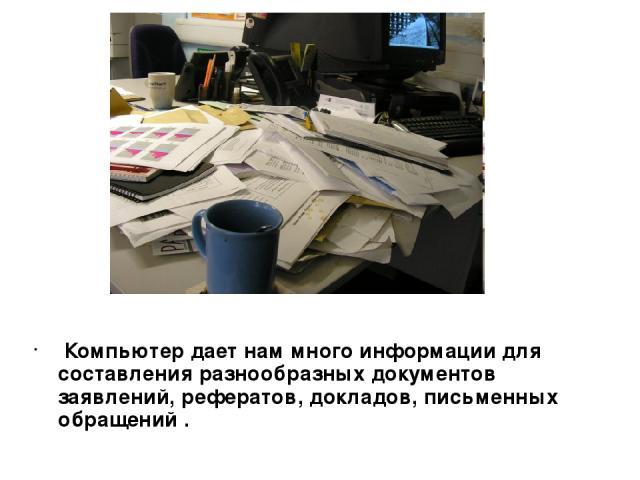 Компьютер дает нам много информации для составления разнообразных документов заявлений, рефератов, докладов, письменных обращений .