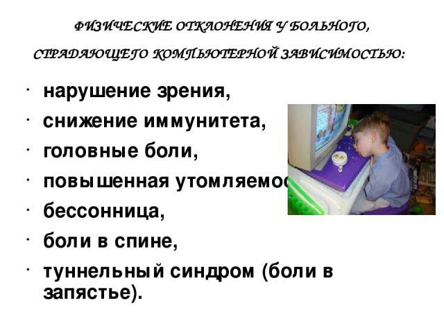 ФИЗИЧЕСКИЕ ОТКЛОНЕНИЯ У БОЛЬНОГО, СТРАДАЮЩЕГО КОМПЬЮТЕРНОЙ ЗАВИСИМОСТЬЮ: нарушение зрения, снижение иммунитета, головные боли, повышенная утомляемость, бессонница, боли в спине, туннельный синдром (боли в запястье).