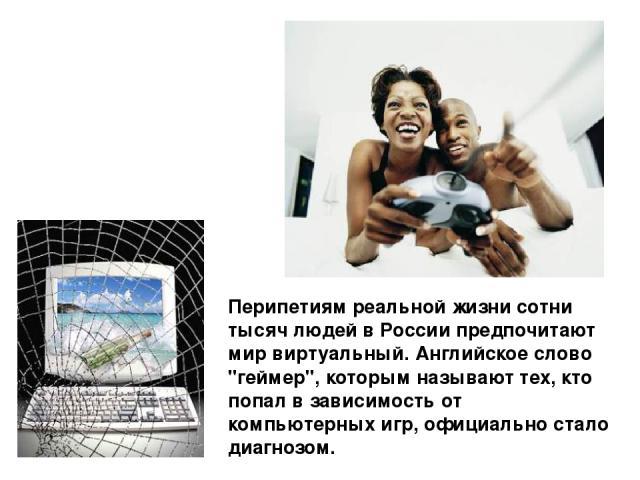 Перипетиям реальной жизни сотни тысяч людей в России предпочитают мир виртуальный. Английское слово
