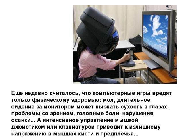 Еще недавно считалось, что компьютерные игры вредят только физическому здоровью: мол, длительное сидение за монитором может вызвать сухость в глазах, проблемы со зрением, головные боли, нарушения осанки... А интенсивное управление мышкой, джойстиком…