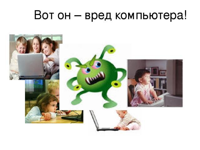 Вот он – вред компьютера!