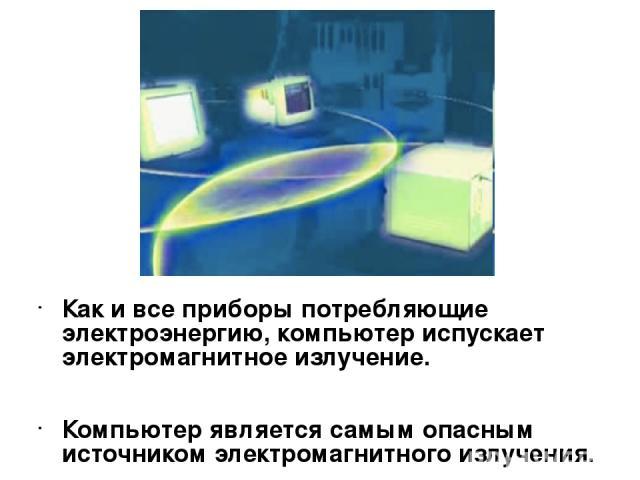 Как и все приборы потребляющие электроэнергию, компьютер испускает электромагнитное излучение. Компьютер является самым опасным источником электромагнитного излучения.