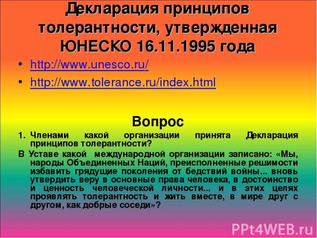 Декларация принципов толерантности, утвержденная ЮНЕСКО 16.11.1995 года http://www.unesco.ru/ http://www.tolerance.ru/index.html Вопрос Членами какой организации принята Декларация принципов толерантности? В Уставе какой международной организации за…