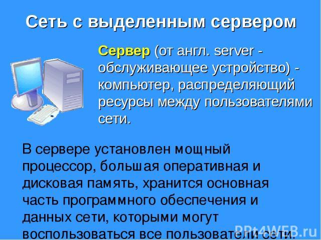 Сеть с выделенным сервером Сервер (от англ. server - обслуживающее устройство) - компьютер, распределяющий ресурсы между пользователями сети. В сервере установлен мощный процессор, большая оперативная и дисковая память, хранится основная часть прогр…
