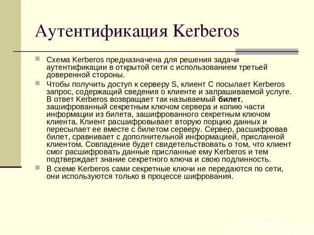 Аутентификация Kerberos Схема Kerberos предназначена для решения задачи аутентификации в открытой сети с использованием третьей доверенной стороны. Чтобы получить доступ к серверу S, клиент C посылает Kerberos запрос, содержащий сведения о клиенте и…