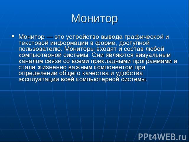 Монитор Монитор — это устройство вывода графической и текстовой информации в форме, доступной пользователю. Мониторы входят и состав любой компьютерной системы. Они являются визуальным каналом связи со всеми прикладными программами и стали жизненно …