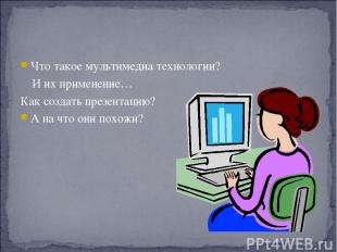 Что такое мультимедиа технологии? И их применение… Как создать презентацию? А на