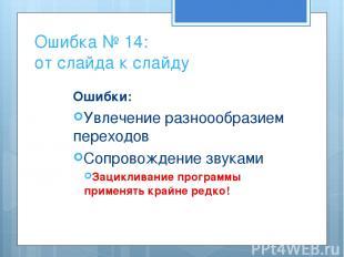 Ошибка № 14: от слайда к слайду Ошибки: Увлечение разноообразием переходов Сопро